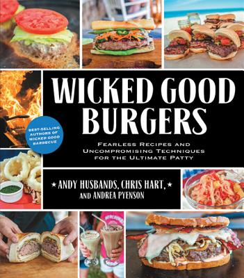 Wicked Good Burgers: Fearless Recipes and Uncompromising Techniques for the Ultimate Patty, Husbands, Andy; Hart, Chris; Pyenson, Andrea