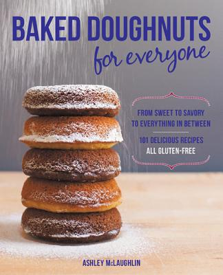 Baked Doughnuts For Everyone: From Sweet to Savory to Everything in Between, 101 Delicious Recipes, All Gluten-Free, McLaughlin, Ashley