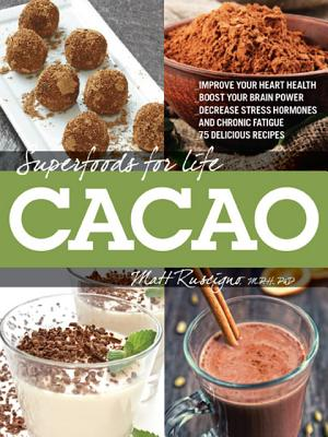 Image for Superfoods for Life, Cacao: - Improve Heart Health - Boost Your Brain Power - Decrease Stress Hormones and Chronic Fatigue - 75 Delicious Recipes -
