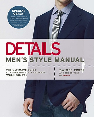 Details Men's Style Manual: The Ultimate Guide for Making Your Clothes Work for You, Daniel Peres, the editors of Details magazine