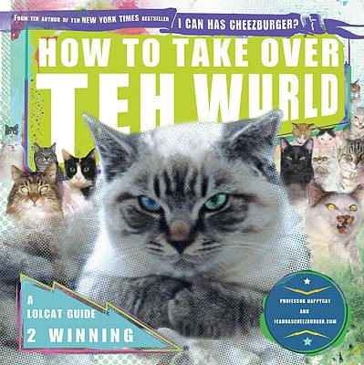 How to Take Over Teh Wurld: A LOLcat Guide 2 Winning, Professor Happycat, icanhascheezburger.com