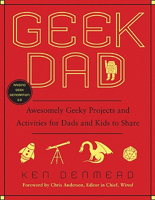 "Geek Dad: Awesomely Geeky Projects and Activities for Dads and Kids to Share, ""Denmead, Ken"""