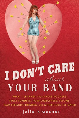 Image for I Don't Care About Your Band: What I Learned from Indie Rockers, Trust Funders, Pornographers, Felons, Faux-Sensitive Hipsters, and Other Guys I've Dated