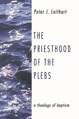 The Priesthood of the Plebs: A Theology of Baptism, Peter Leithart