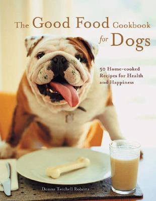 Image for The Good Food Cookbook for Dogs: 50 Home-Cooked Recipes for the Health and Happiness of Your Canine Companion