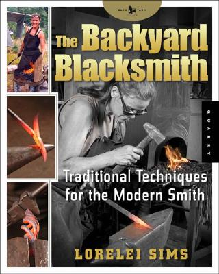 The Backyard Blacksmith: Traditional Techniques for the Modern Smith, Lorelei Sims