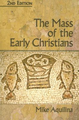 The Mass of the Early Christians, MIKE AQUILINA