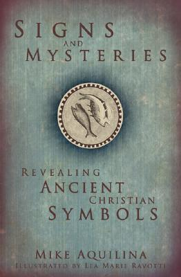Signs and Mysteries: Revealing Ancient Christian Symbols, Mike Aquilina