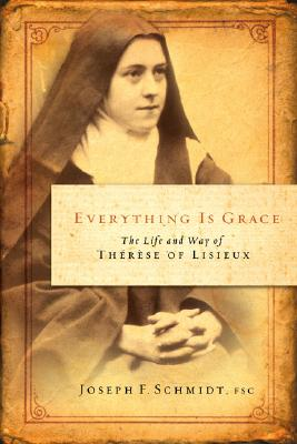 Everything Is Grace: The Life and Way of Therese of Lisieux, JOSEPH F. SCHMIDT