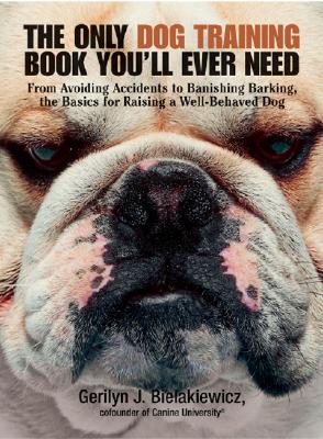Image for The Only Dog Training Book You'll Ever Need: From Avoiding Accidents to Banishing Barking, the Basics for Raising a Well-Behaved Dog