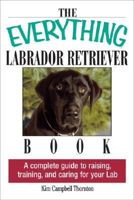 Image for The Everything Labrador Retriever Book: A Complete Guide to Raising, Training, and Caring for Your Lab
