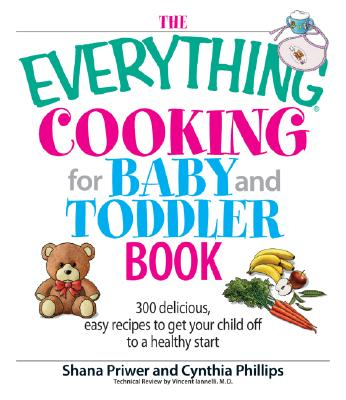 The Everything Cooking For Baby And Toddler Book: 300 Delicious, Easy Recipes to Get Your Child Off to a Healthy Start, Priwer, Shana; Phillips, Cynthia; Iannelli, Vincent