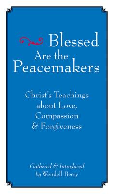 Blessed Are the Peacemakers: Christ's Teachings of Love, Compassion, & Forgiveness, Wendell Berry