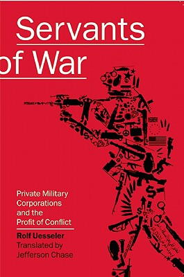 Servants of War: Private Military Corporations and the Profit of Conflict, Uesseler, Rolf