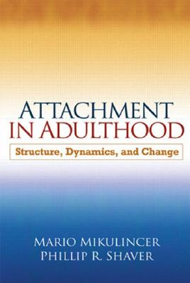 Attachment in Adulthood, First Edition: Structure, Dynamics, and Change, Mikulincer PhD, Mario; Shaver PhD, Phillip R.
