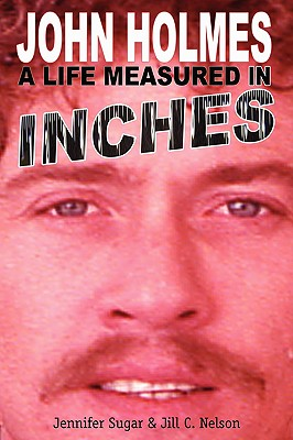 John Holmes, a Life Measured in Inches, Sugar, Jennifer; Nelson, Jill C.