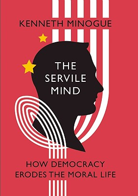 Image for The Servile Mind: How Democracy Erodes the Moral Life (Encounter Broadsides)