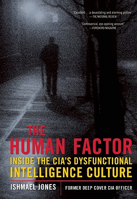 The Human Factor: Inside the CIA's Dysfunctional Intelligence Culture, Ishmael Jones