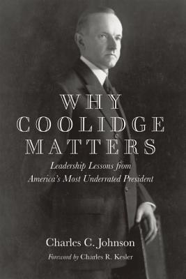 Why Coolidge Matters: Leadership Lessons from America�s Most Underrated President, Johnson, Charles C.