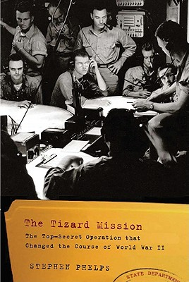 The Tizard Mission: The Top-Secret Operation That Changed the Course of World War II, Stephen Phelps