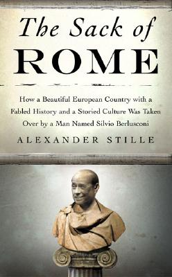 Image for The Sack of Rome: How a Beautiful European Country with a Fabled History and a Storied Culture Was Taken Over by a Man Named Silvio Berlusconi