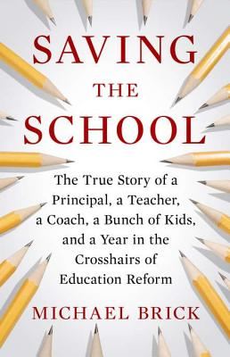 Saving the School: The True Story of a Principal, a Teacher, a Coach, a Bunch of Kids and a Year in the Crosshairs of Education Reform, Michael Brick