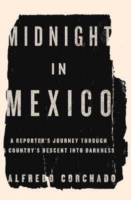 Midnight in Mexico: A Reporter's Journey Through a Country's Descent into Darkness, Corchado, Alfredo