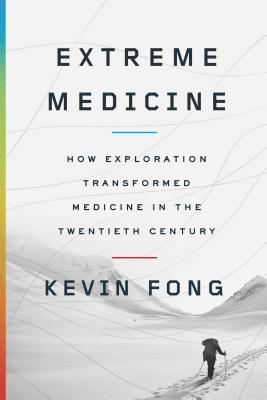 EXTREME MEDICINE: HOW EXPLORATION TRANSFORMED MEDICINE IN THE TWENTIETH CENTURY, FONG, KEVIN