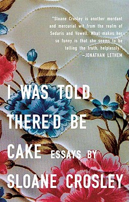 I Was Told There'd Be Cake: Essays, Crosley, Sloane