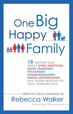 Image for One Big Happy Family: 18 Writers Talk About Open Adoption, Mixed Marriage, Polyamory, Househusbandry, Single Motherhood, and Other Realities of Truly Modern Love