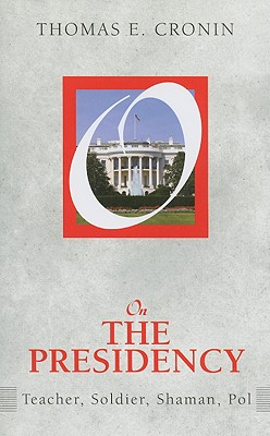 On the Presidency: Teacher, Soldier, Shaman, Pol (On Politics), Cronin, Thomas E.