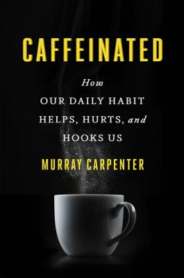 Image for CAFFEINATED HOW OUR DAILY HABIT HELPS, HURTS, AND HOOKS US