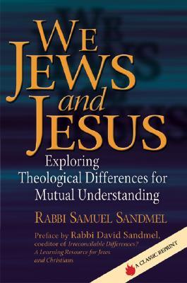 We Jews and Jesus: Exploring Theological Differences for Mutual Understanding, Sandmel, Rabbi Samuel