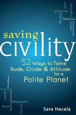 Image for SAVING CIVILITY 52 WAYS TO TAME RUDE, CRUDE, & ATTITUDE FOR A POLITE PLANET