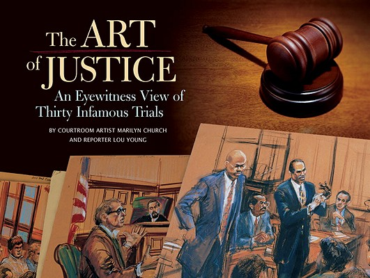 Art of Justice: An Eyewitness View of Thirty Infamous Trials, Marilyn Church, Lou Young