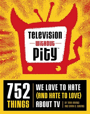 TELEVISION WITHOUT PITY 752 THINGS WE LOVE TO HATE (AND HATE TO LOVE) ABOUT TV, ARIANO & BUNTING