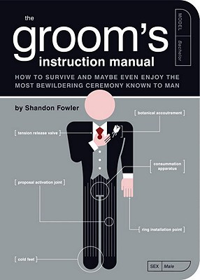 "The Groom's Instruction Manual: How to Survive and Possibly Even Enjoy the Most Bewildering Ceremony Known to Man, ""Fowler, Shandon"""
