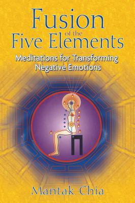 Fusion of the Five Elements: Meditations for Transforming Negative Emotions, Chia, Mantak