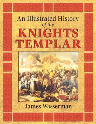 An Illustrated History of the Knights Templar, Wasserman, James