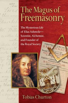 The Magus of Freemasonry: The Mysterious Life of Elias Ashmole--Scientist, Alchemist, and Founder of the Royal Society, CHURTON, Tobias