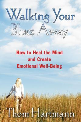 Walking Your Blues Away: How to Heal the Mind and Create Emotional Well-Being, Hartmann, Thom