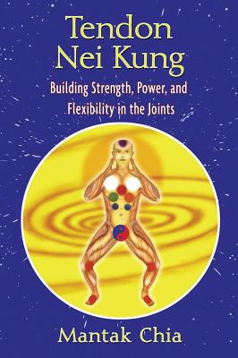 Tendon Nei Kung: Building Strength, Power, and Flexibility in the Joints, Chia, Mantak