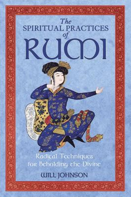 Image for The Spiritual Practices of Rumi: Radical Techniques for Beholding the Divine