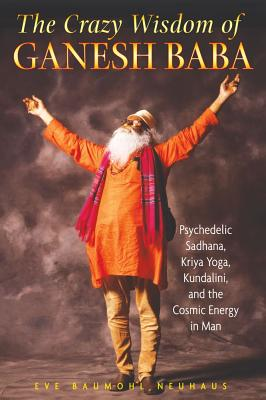 Image for The Crazy Wisdom of Ganesh Baba: Psychedelic Sadhana, Kriya Yoga, Kundalini, and the Cosmic Energy in Man
