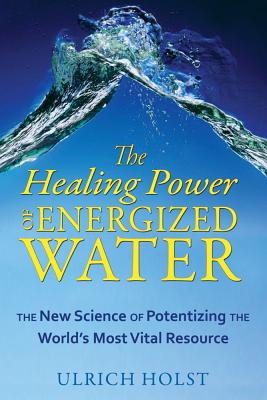 The Healing Power of Energized Water: The New Science of Potentizing the World?s Most Vital Resource, Holst, Ulrich