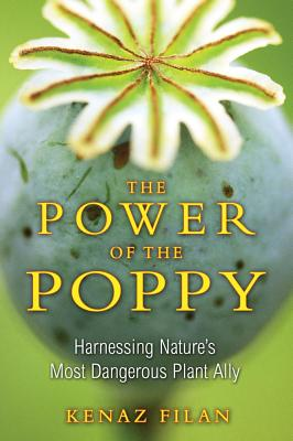 Power Of The Poppy: Harnessing Nature's Most Dangerous Plant Ally, Kenaz Filan