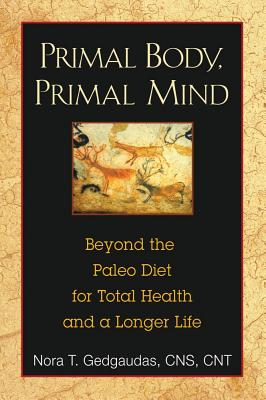 Primal Body, Primal Mind: Beyond the Paleo Diet for Total Health and a Longer Life, Nora T. Gedgaudas