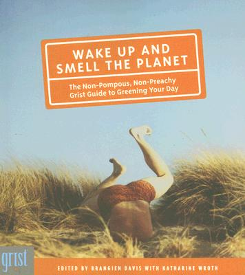 Wake Up and Smell the Planet: The Non-Pompous, Non-Preachy Grist Guide to Greening Your Day, Wroth, Katharine