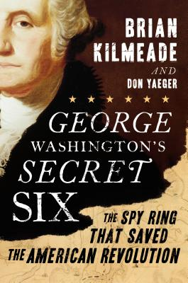 "George Washington's Secret Six: The Spy Ring That Saved the American Revolution, ""Kilmeade, Brian, Yaeger, Don"""