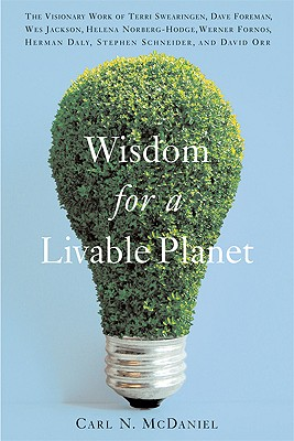 Wisdom for a Livable Planet: The Visionary Work of Terri Swearingen, Dave Foreman, Wes Jackson, Helena Norberg-Hodge, Werner Fornos, Herman Daly, Stephen Schneider, and David Orr, McDaniel, Carl N.